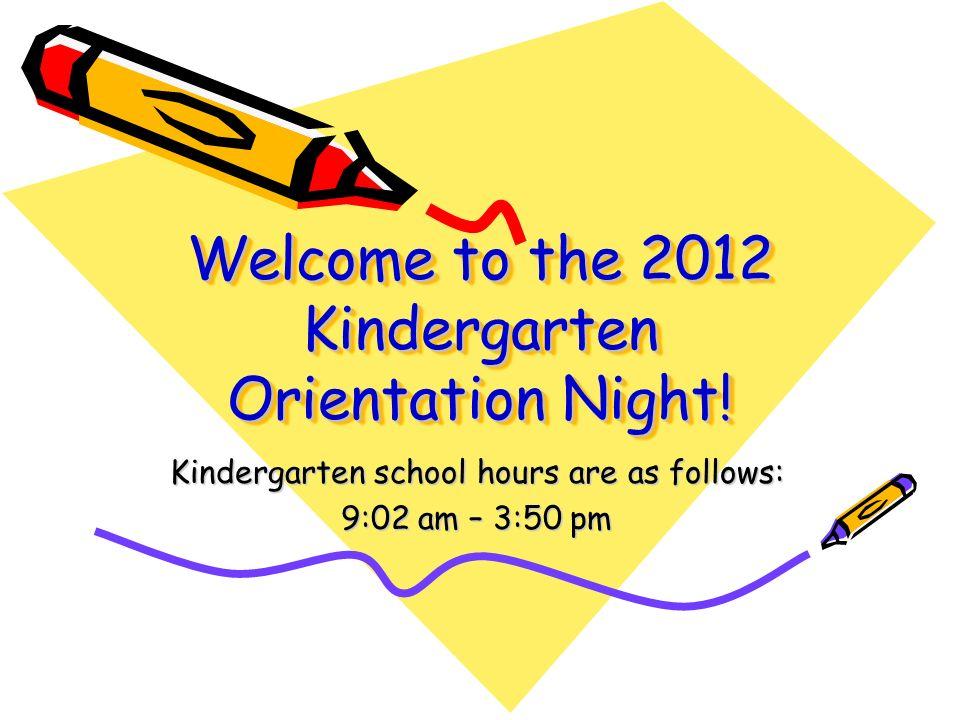 Welcome to the 2012 Kindergarten Orientation Night! Kindergarten school hours are as follows: 9:02 am – 3:50 pm