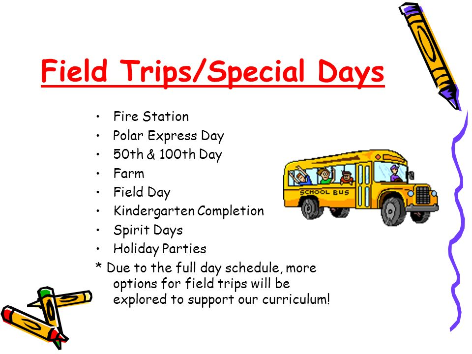Field Trips/Special Days Fire Station Polar Express Day 50th & 100th Day Farm Field Day Kindergarten Completion Spirit Days Holiday Parties * Due to t