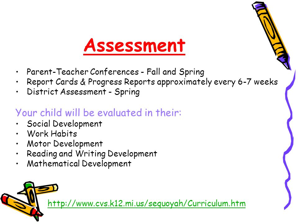Assessment Parent-Teacher Conferences - Fall and Spring Report Cards & Progress Reports approximately every 6-7 weeks District Assessment - Spring Your child will be evaluated in their: Social Development Work Habits Motor Development Reading and Writing Development Mathematical Development http://www.cvs.k12.mi.us/sequoyah/Curriculum.htm