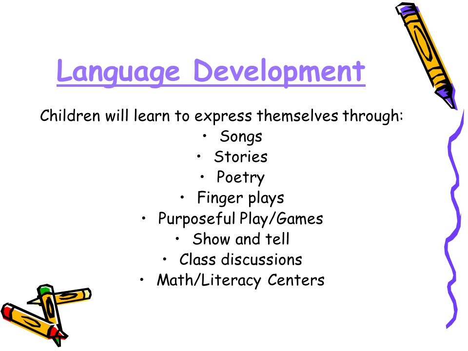 Language Development Children will learn to express themselves through: Songs Stories Poetry Finger plays Purposeful Play/Games Show and tell Class discussions Math/Literacy Centers