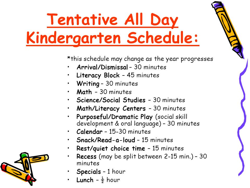 Tentative All Day Kindergarten Schedule: *this schedule may change as the year progresses Arrival/Dismissal – 30 minutes Literacy Block – 45 minutes Writing – 30 minutes Math – 30 minutes Science/Social Studies – 30 minutes Math/Literacy Centers – 30 minutes Purposeful/Dramatic Play (social skill development & oral language) – 30 minutes Calendar – minutes Snack/Read-a-loud – 15 minutes Rest/quiet choice time – 15 minutes Recess (may be split between 2-15 min.) – 30 minutes Specials – 1 hour Lunch – ½ hour