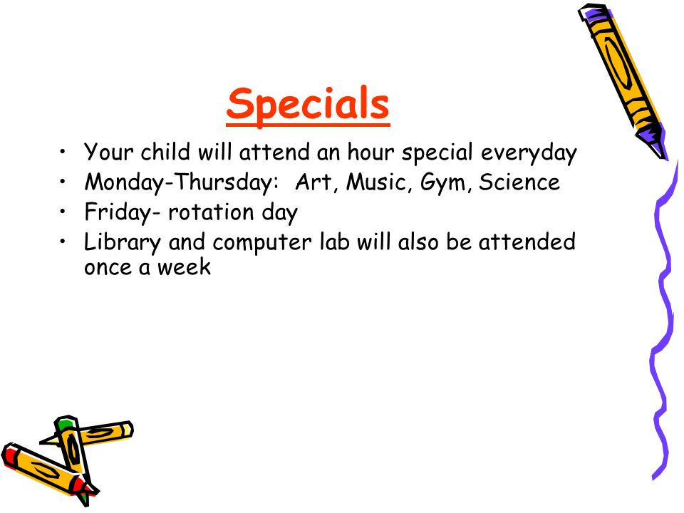 Specials Your child will attend an hour special everyday Monday-Thursday: Art, Music, Gym, Science Friday- rotation day Library and computer lab will also be attended once a week