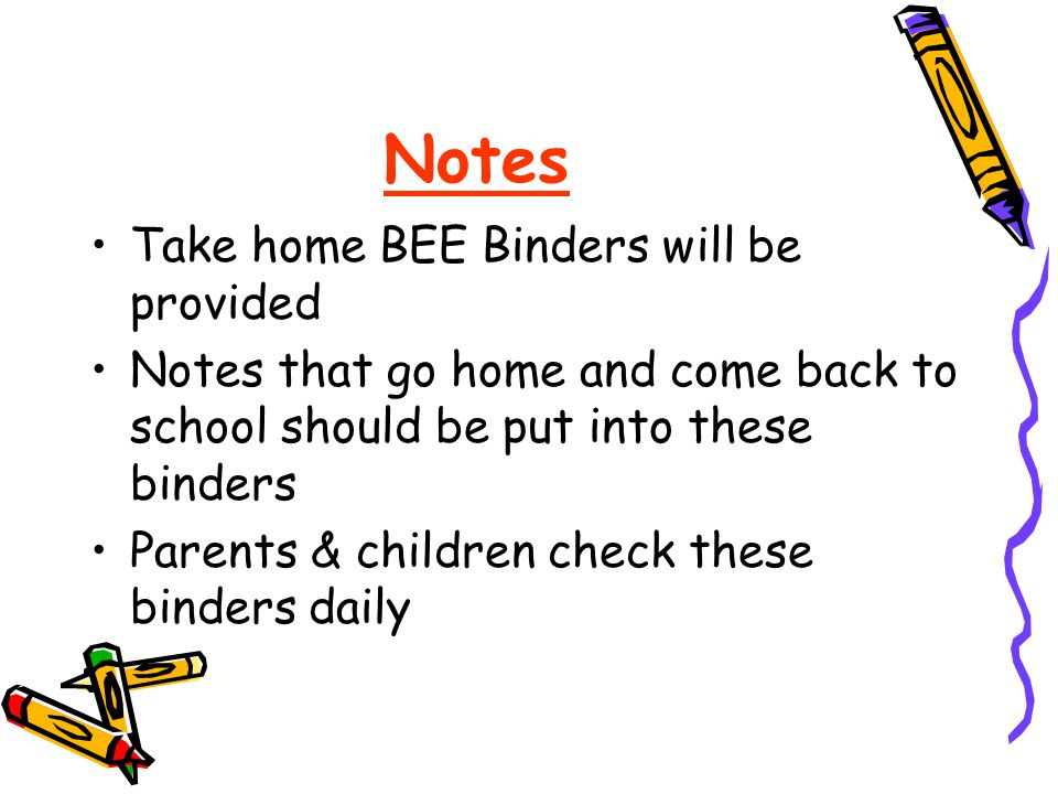 Notes Take home BEE Binders will be provided Notes that go home and come back to school should be put into these binders Parents & children check these binders daily