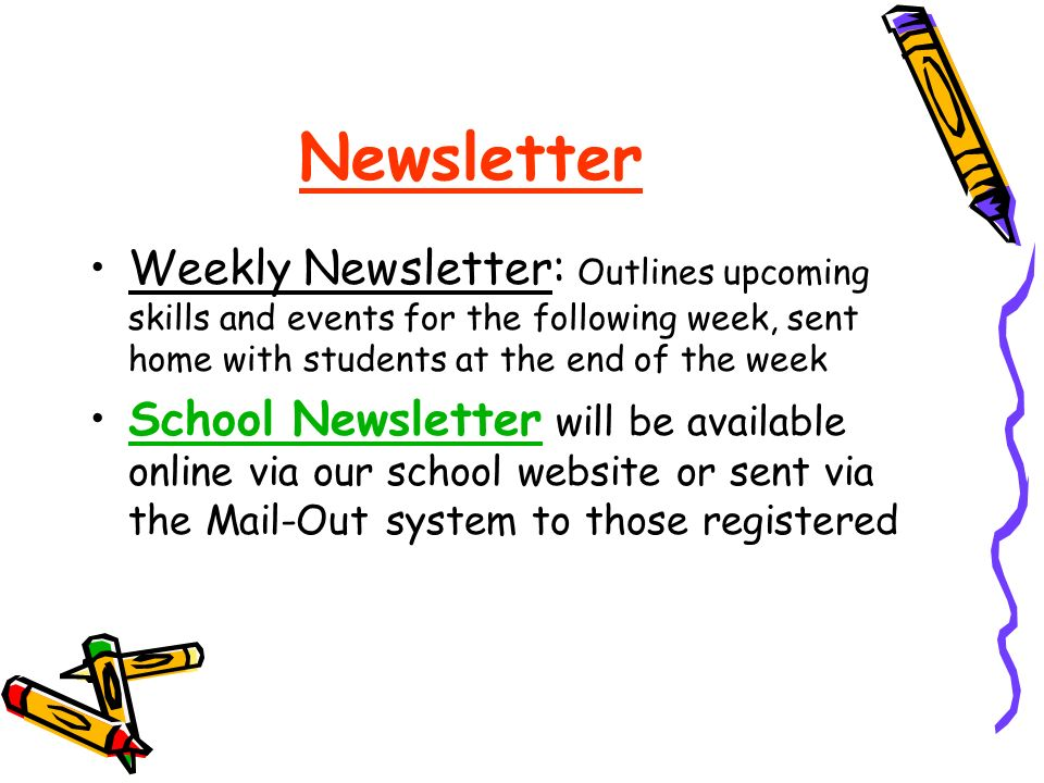 Newsletter Weekly Newsletter: Outlines upcoming skills and events for the following week, sent home with students at the end of the week School Newsletter will be available online via our school website or sent via the Mail-Out system to those registeredSchool Newsletter