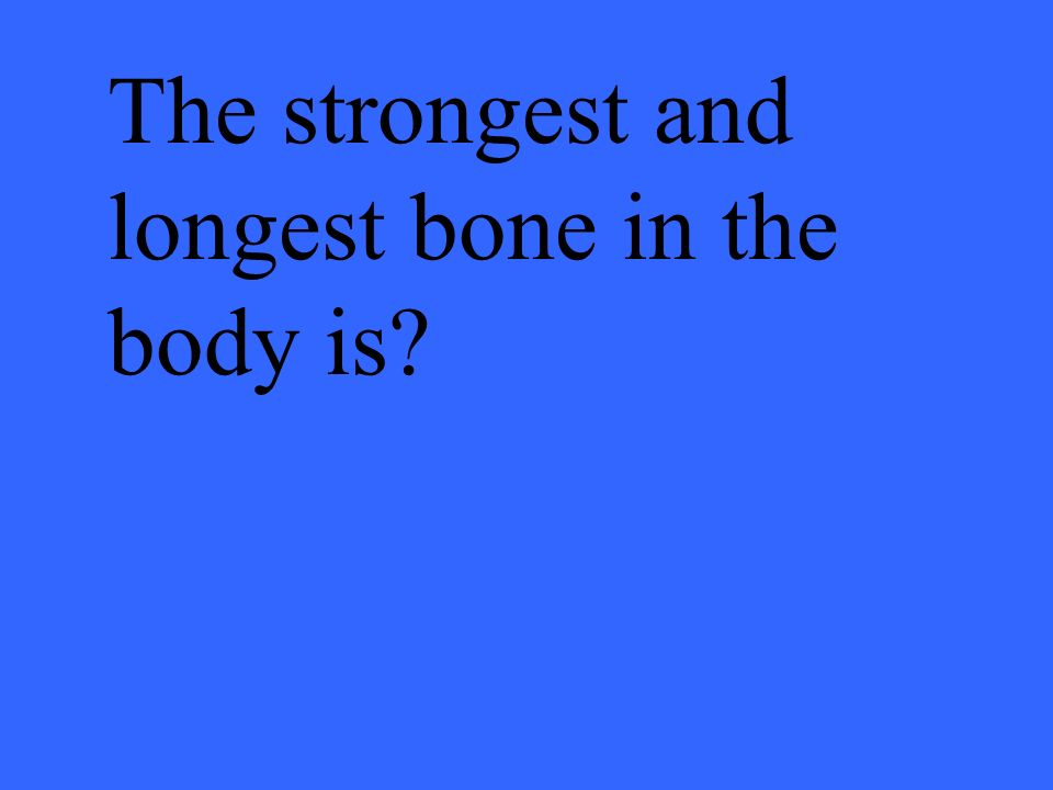 The strongest and longest bone in the body is?