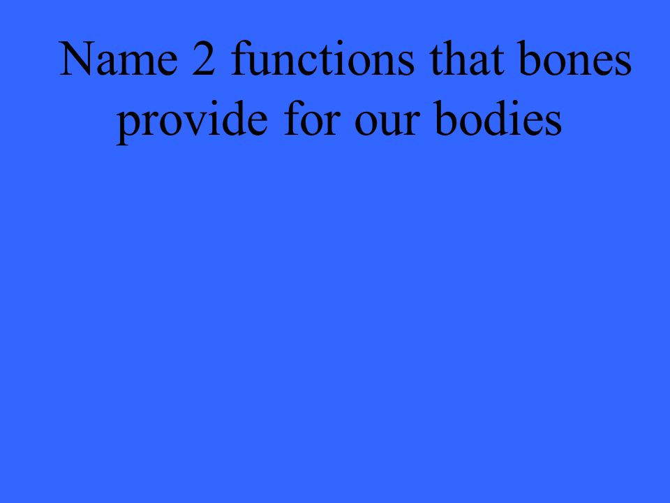 Name 2 functions that bones provide for our bodies