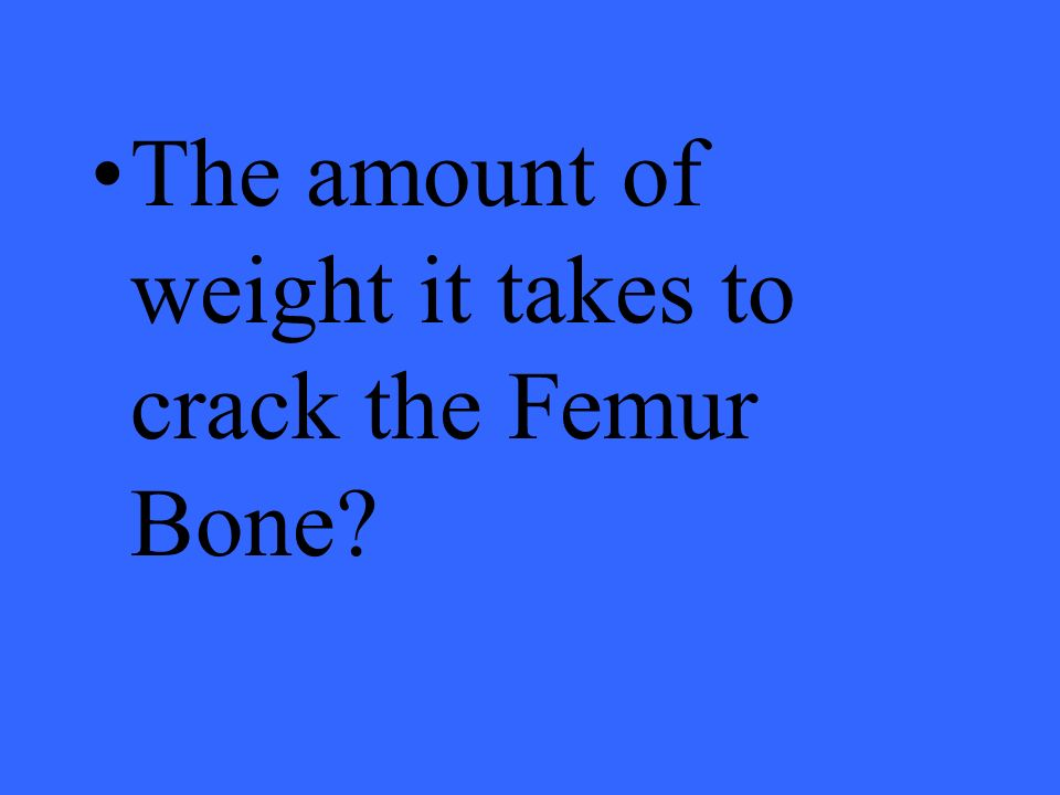 The amount of weight it takes to crack the Femur Bone?