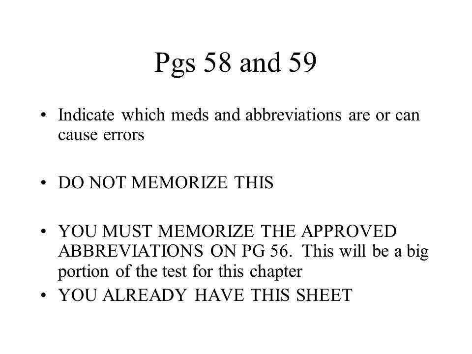 Pgs 58 and 59 Indicate which meds and abbreviations are or can cause errors DO NOT MEMORIZE THIS YOU MUST MEMORIZE THE APPROVED ABBREVIATIONS ON PG 56