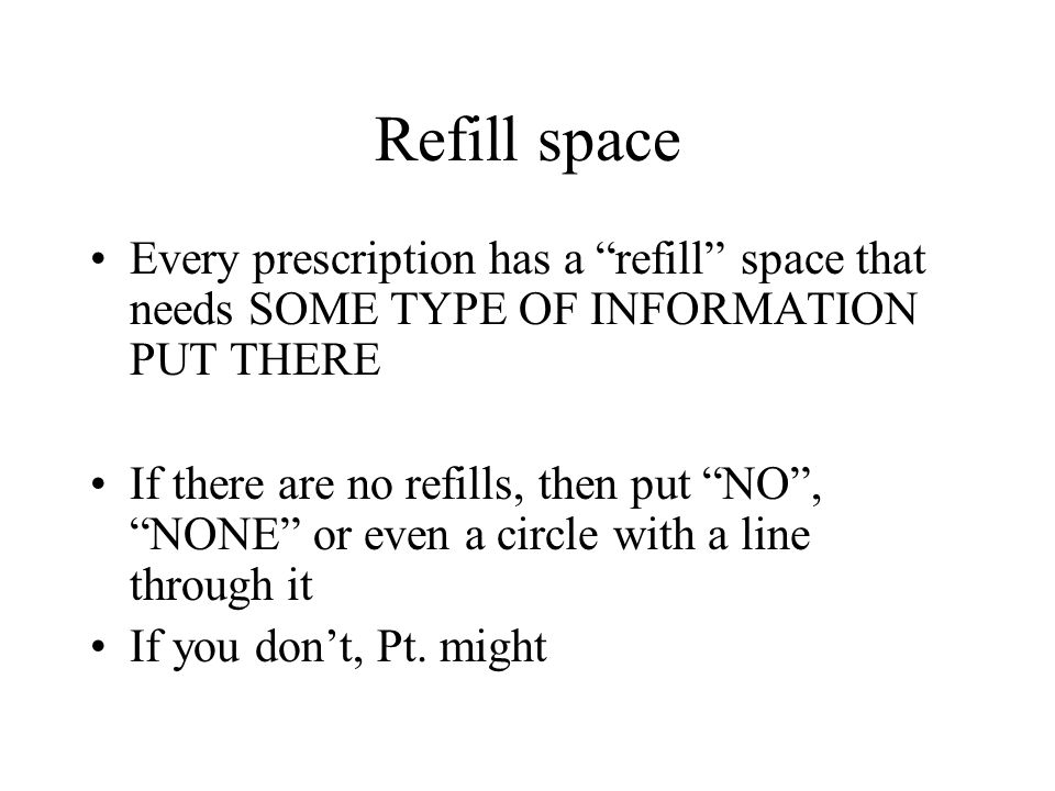 Refill space Every prescription has a refill space that needs SOME TYPE OF INFORMATION PUT THERE If there are no refills, then put NO, NONE or even a