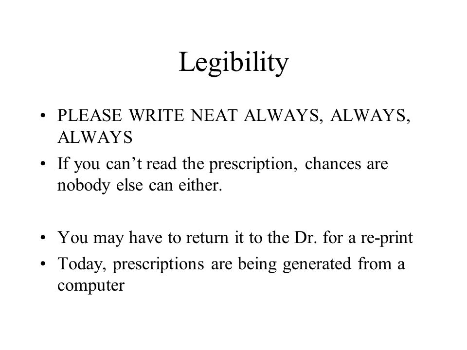 Legibility PLEASE WRITE NEAT ALWAYS, ALWAYS, ALWAYS If you cant read the prescription, chances are nobody else can either. You may have to return it t
