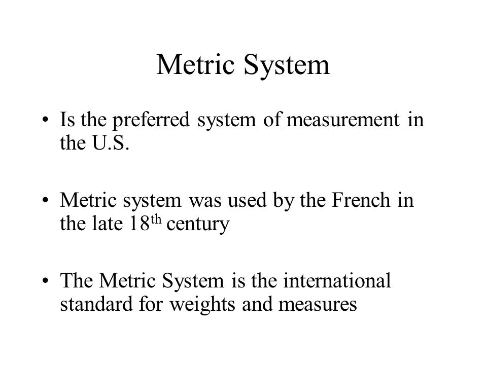 Metric System Is the preferred system of measurement in the U.S. Metric system was used by the French in the late 18 th century The Metric System is t