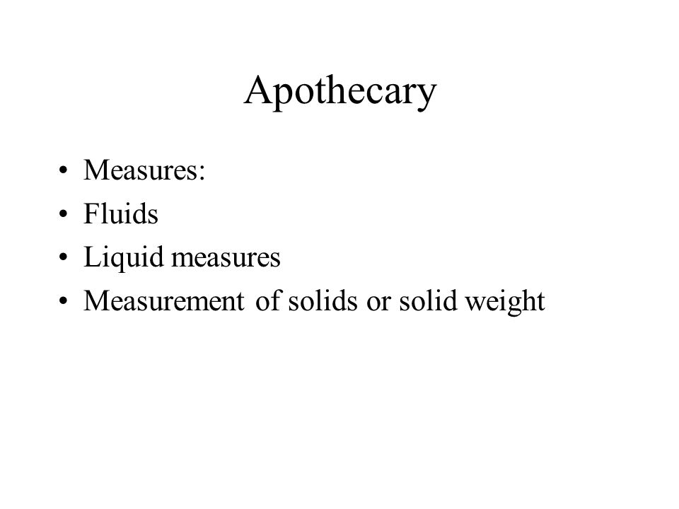 Apothecary Measures: Fluids Liquid measures Measurement of solids or solid weight