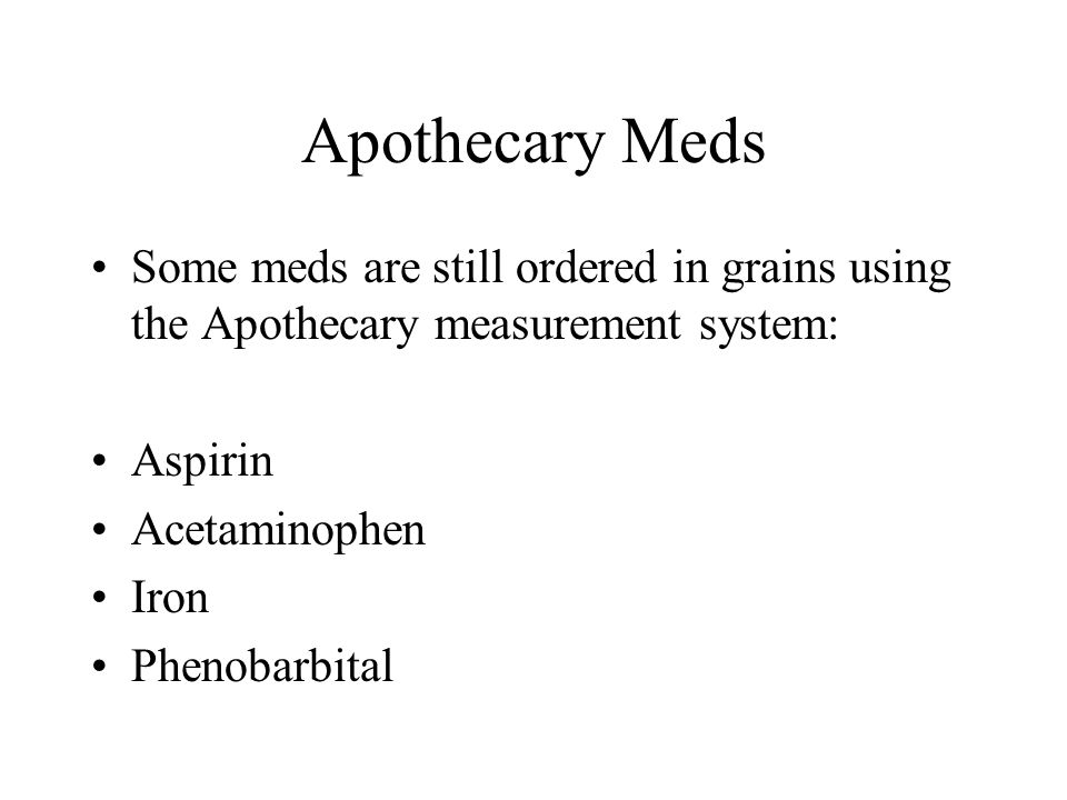 Apothecary Meds Some meds are still ordered in grains using the Apothecary measurement system: Aspirin Acetaminophen Iron Phenobarbital