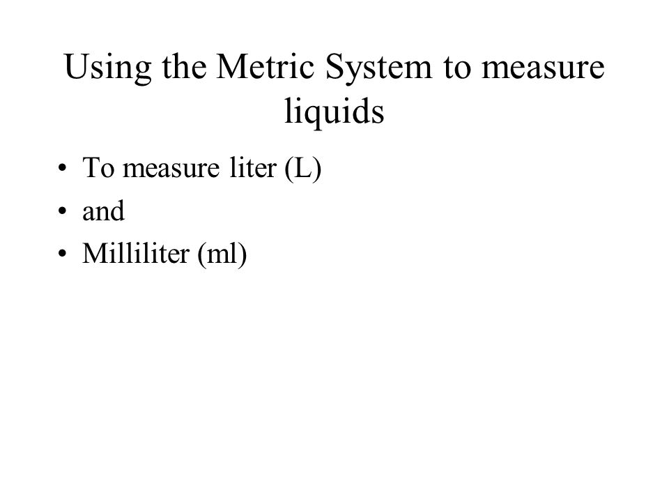 Using the Metric System to measure liquids To measure liter (L) and Milliliter (ml)