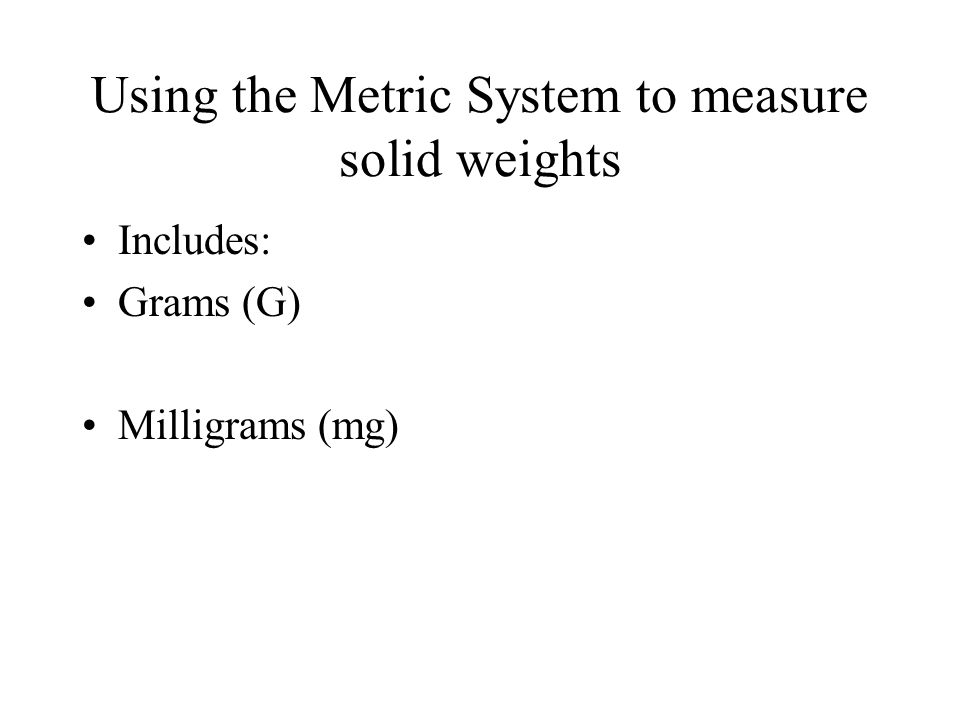 Using the Metric System to measure solid weights Includes: Grams (G) Milligrams (mg)