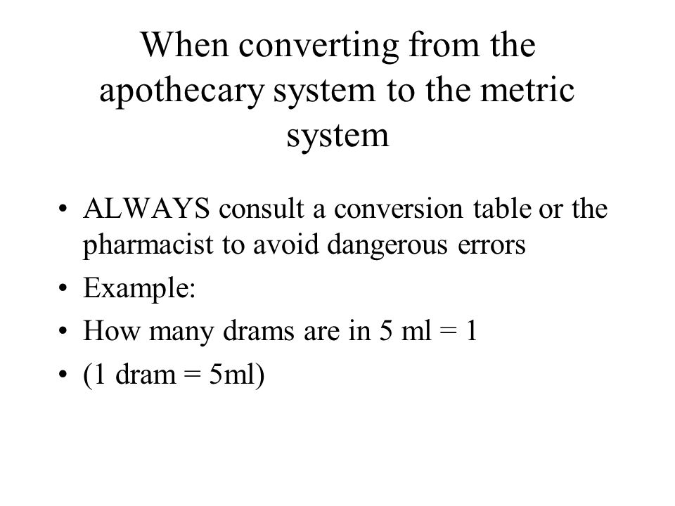 When converting from the apothecary system to the metric system ALWAYS consult a conversion table or the pharmacist to avoid dangerous errors Example: