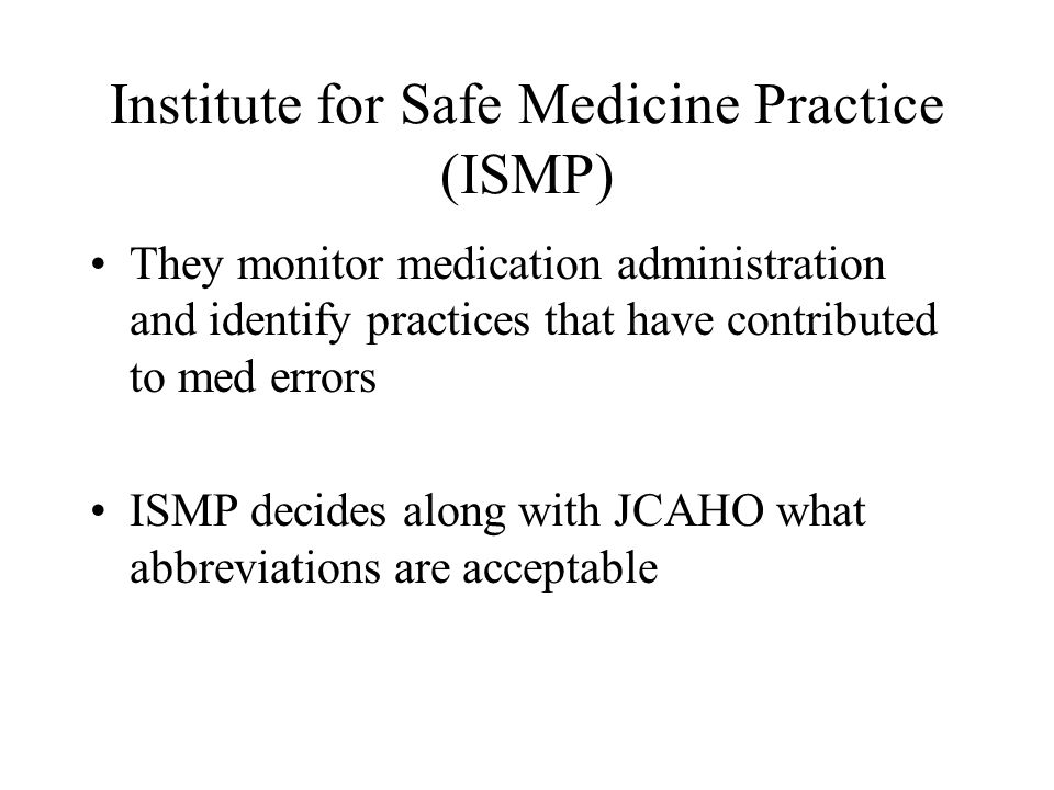 Institute for Safe Medicine Practice (ISMP) They monitor medication administration and identify practices that have contributed to med errors ISMP dec