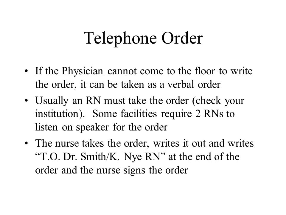 Telephone Order If the Physician cannot come to the floor to write the order, it can be taken as a verbal order Usually an RN must take the order (che