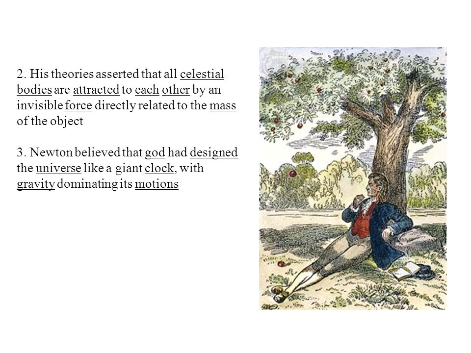 2. His theories asserted that all celestial bodies are attracted to each other by an invisible force directly related to the mass of the object 3. New