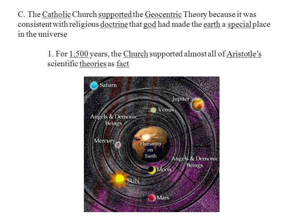 C. The Catholic Church supported the Geocentric Theory because it was consistent with religious doctrine that god had made the earth a special place i