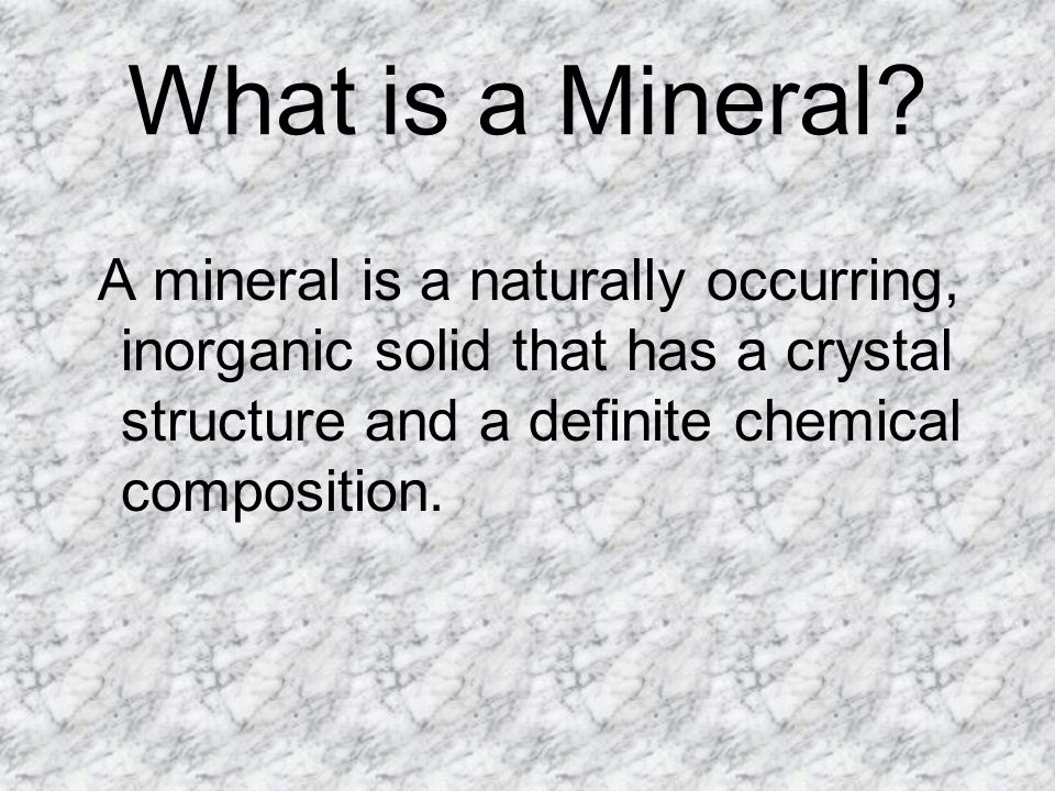 What is a Mineral? A mineral is a naturally occurring, inorganic solid that has a crystal structure and a definite chemical composition.