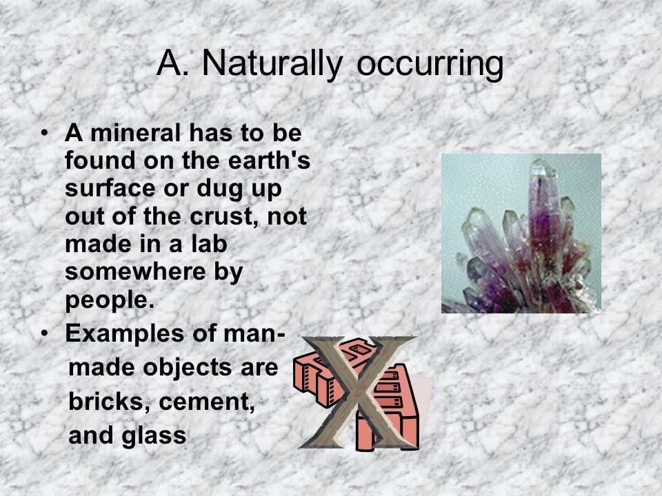 A. Naturally occurring A mineral has to be found on the earth's surface or dug up out of the crust, not made in a lab somewhere by people. Examples of