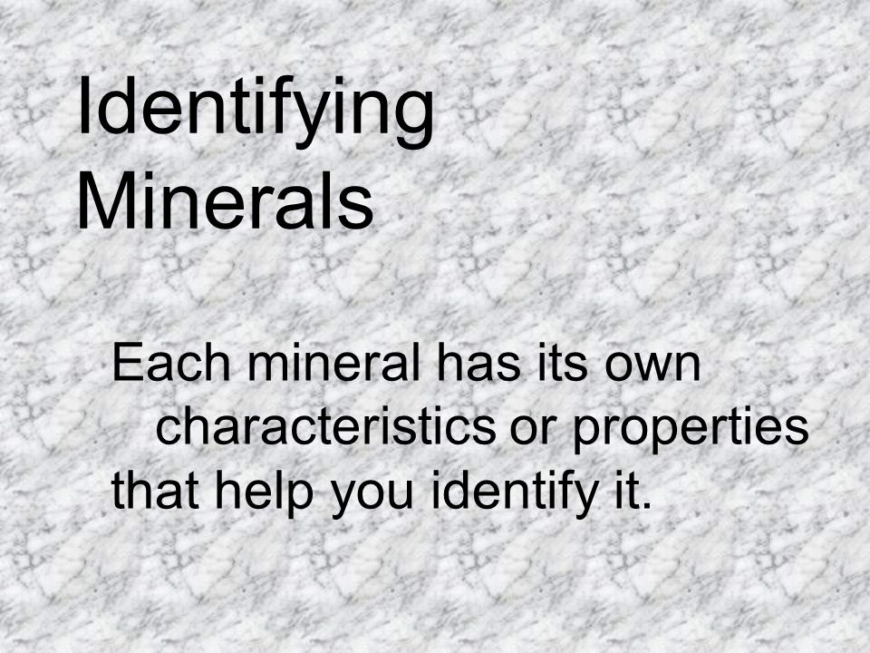 Identifying Minerals Each mineral has its own characteristics or properties that help you identify it.
