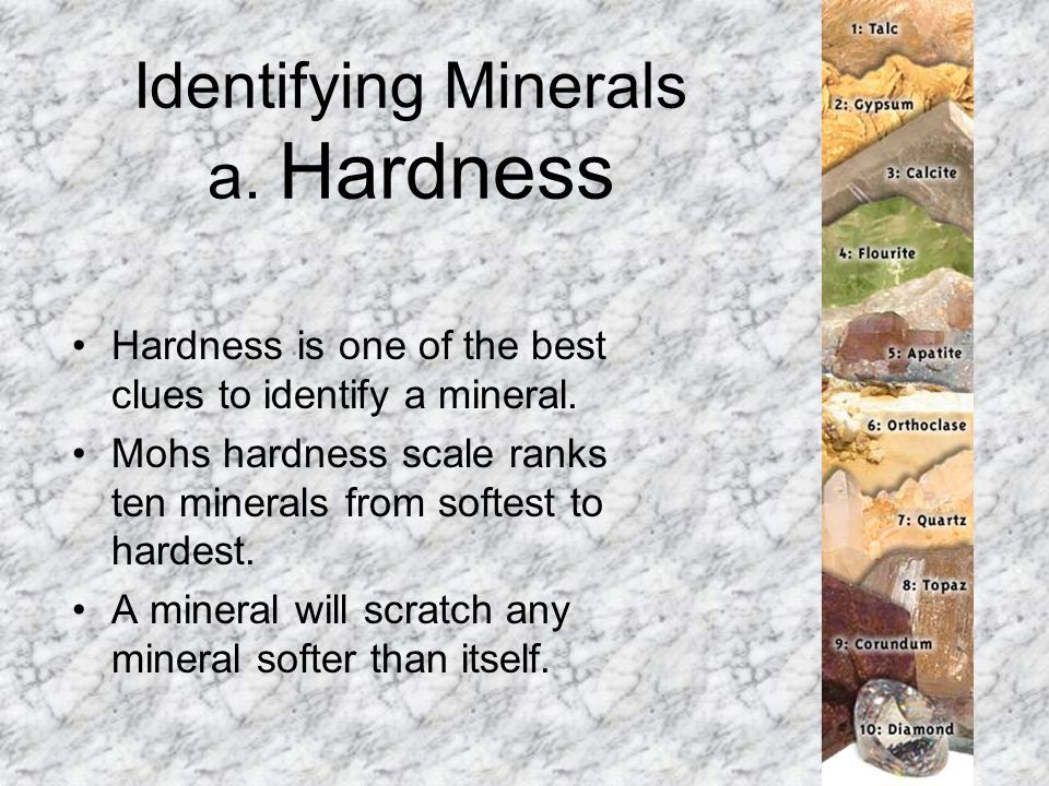 Identifying Minerals a. Hardness Hardness is one of the best clues to identify a mineral. Mohs hardness scale ranks ten minerals from softest to harde