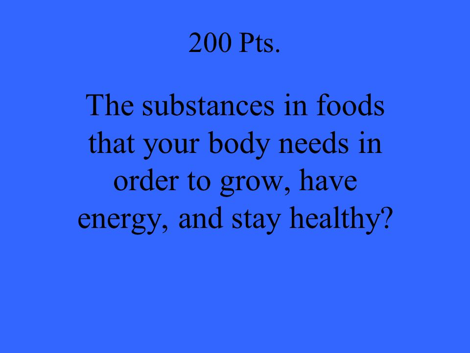 200 Pts. The substances in foods that your body needs in order to grow, have energy, and stay healthy?