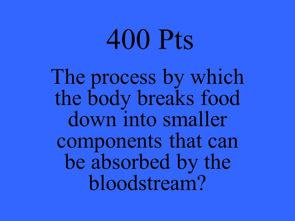 400 Pts The process by which the body breaks food down into smaller components that can be absorbed by the bloodstream