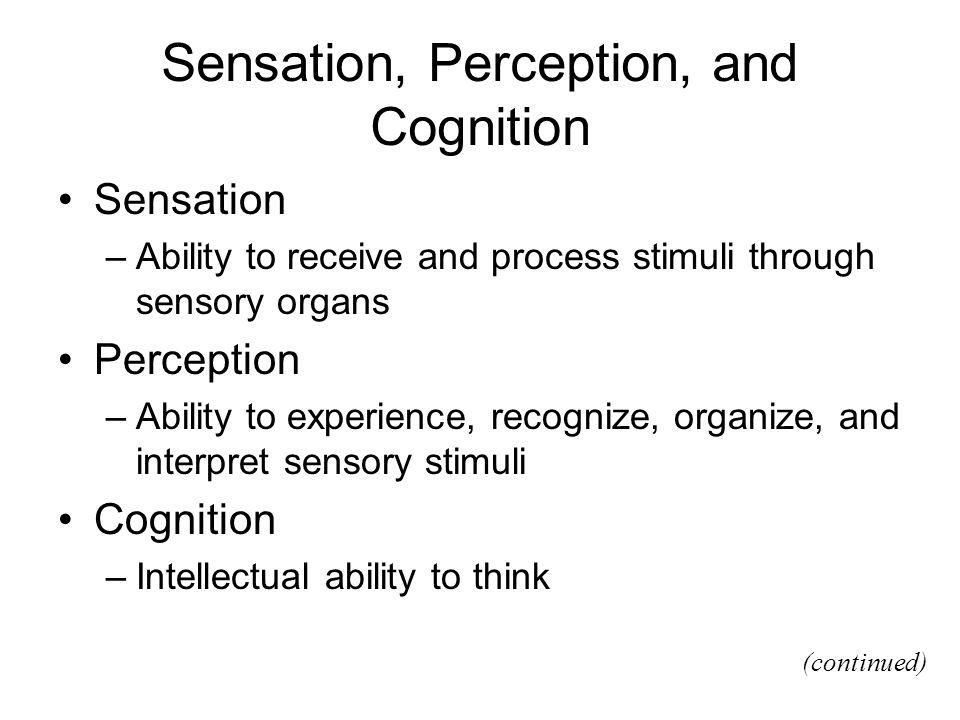 Sensation, Perception, and Cognition Sensation –Ability to receive and process stimuli through sensory organs Perception –Ability to experience, recog