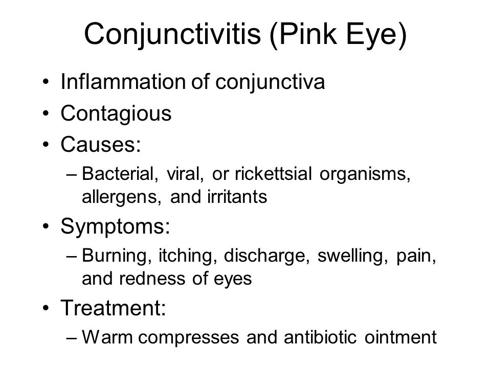 Conjunctivitis (Pink Eye) Inflammation of conjunctiva Contagious Causes: –Bacterial, viral, or rickettsial organisms, allergens, and irritants Symptom