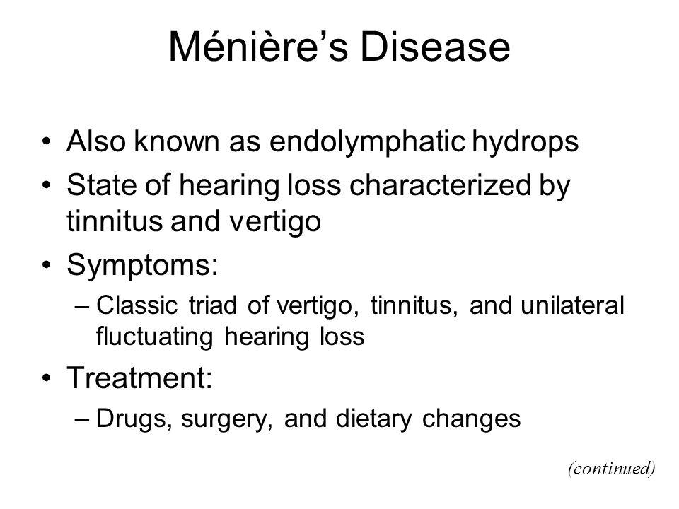 Ménières Disease Also known as endolymphatic hydrops State of hearing loss characterized by tinnitus and vertigo Symptoms: –Classic triad of vertigo,