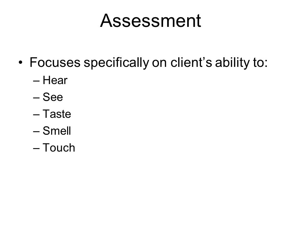 Assessment Focuses specifically on clients ability to: –Hear –See –Taste –Smell –Touch