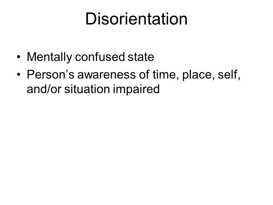 Disorientation Mentally confused state Persons awareness of time, place, self, and/or situation impaired