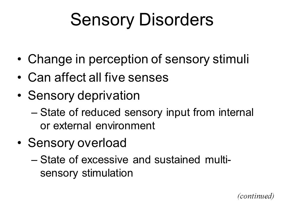 Sensory Disorders Change in perception of sensory stimuli Can affect all five senses Sensory deprivation –State of reduced sensory input from internal