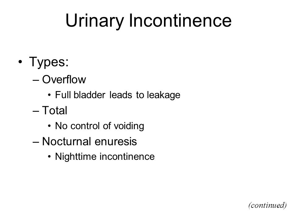 Urinary Incontinence Types: –Overflow Full bladder leads to leakage –Total No control of voiding –Nocturnal enuresis Nighttime incontinence (continued