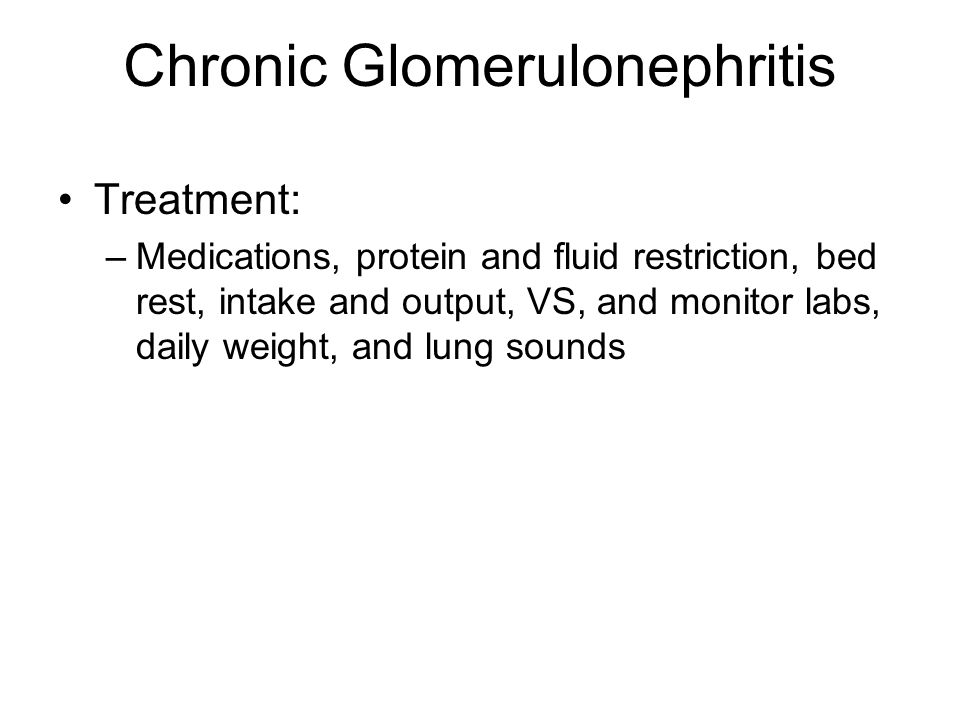 Chronic Glomerulonephritis Treatment: –Medications, protein and fluid restriction, bed rest, intake and output, VS, and monitor labs, daily weight, an