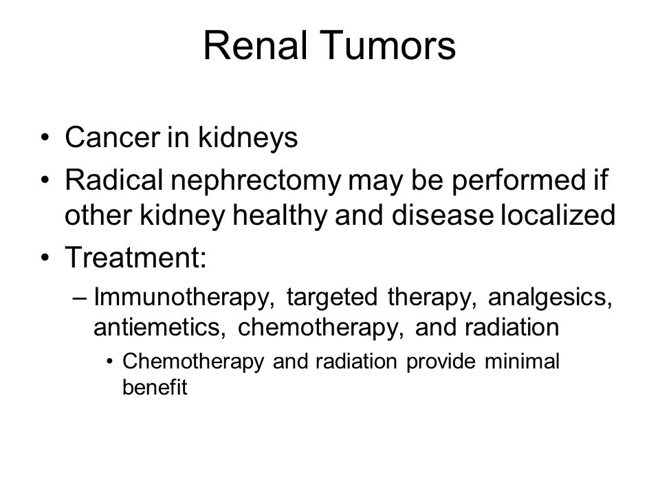 Renal Tumors Cancer in kidneys Radical nephrectomy may be performed if other kidney healthy and disease localized Treatment: –Immunotherapy, targeted