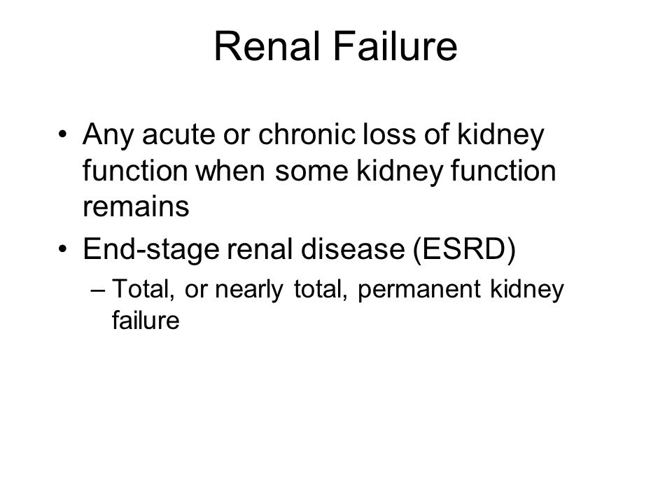Renal Failure Any acute or chronic loss of kidney function when some kidney function remains End-stage renal disease (ESRD) –Total, or nearly total, p