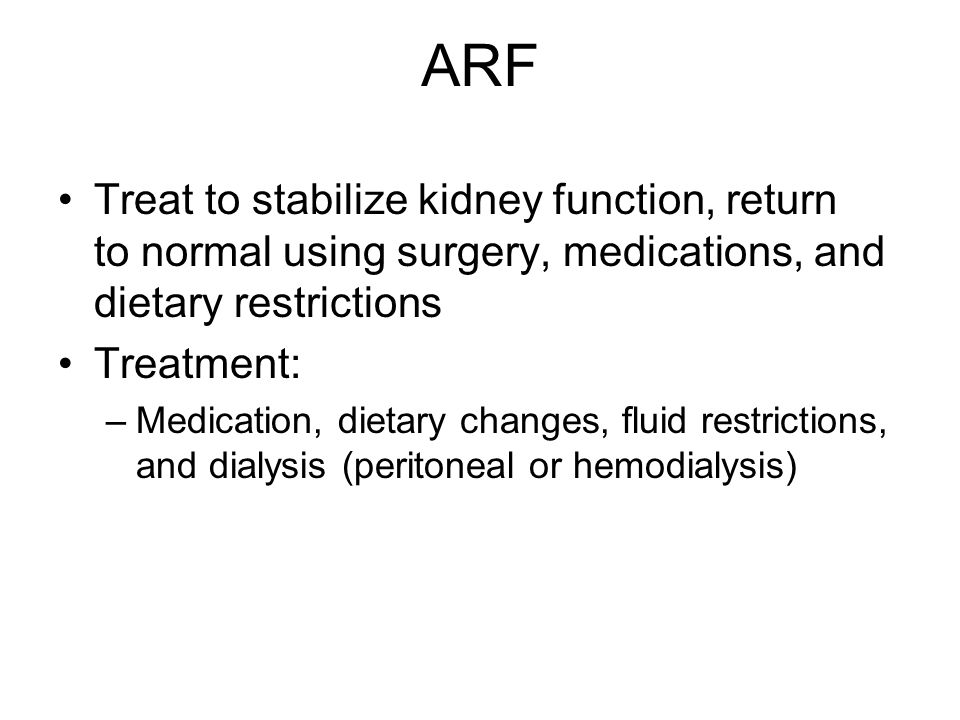 ARF Treat to stabilize kidney function, return to normal using surgery, medications, and dietary restrictions Treatment: –Medication, dietary changes,