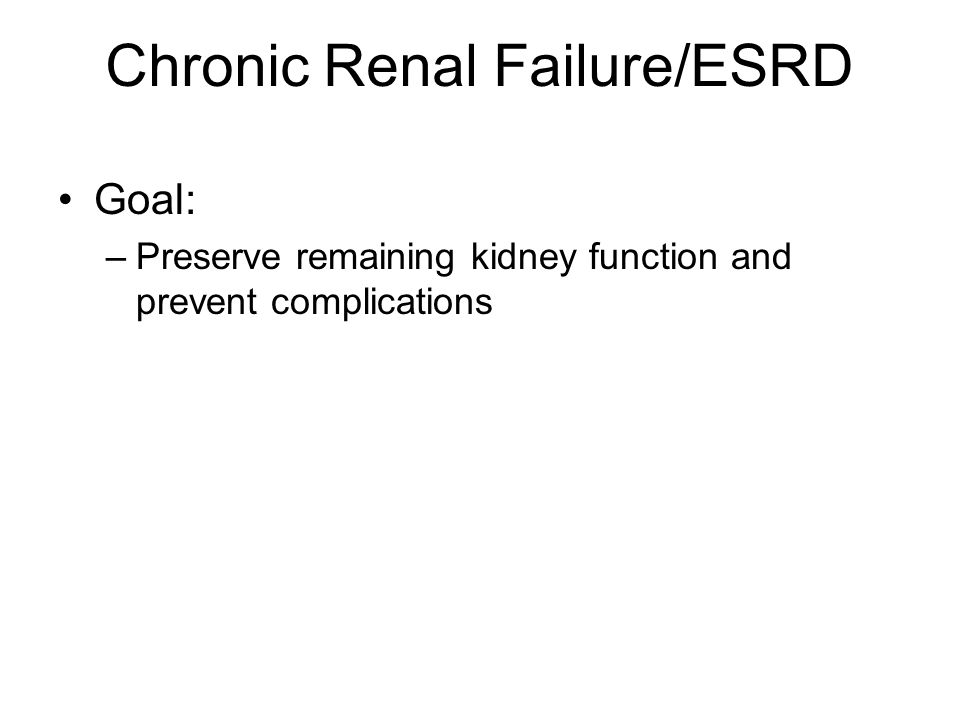 Chronic Renal Failure/ESRD Goal: –Preserve remaining kidney function and prevent complications