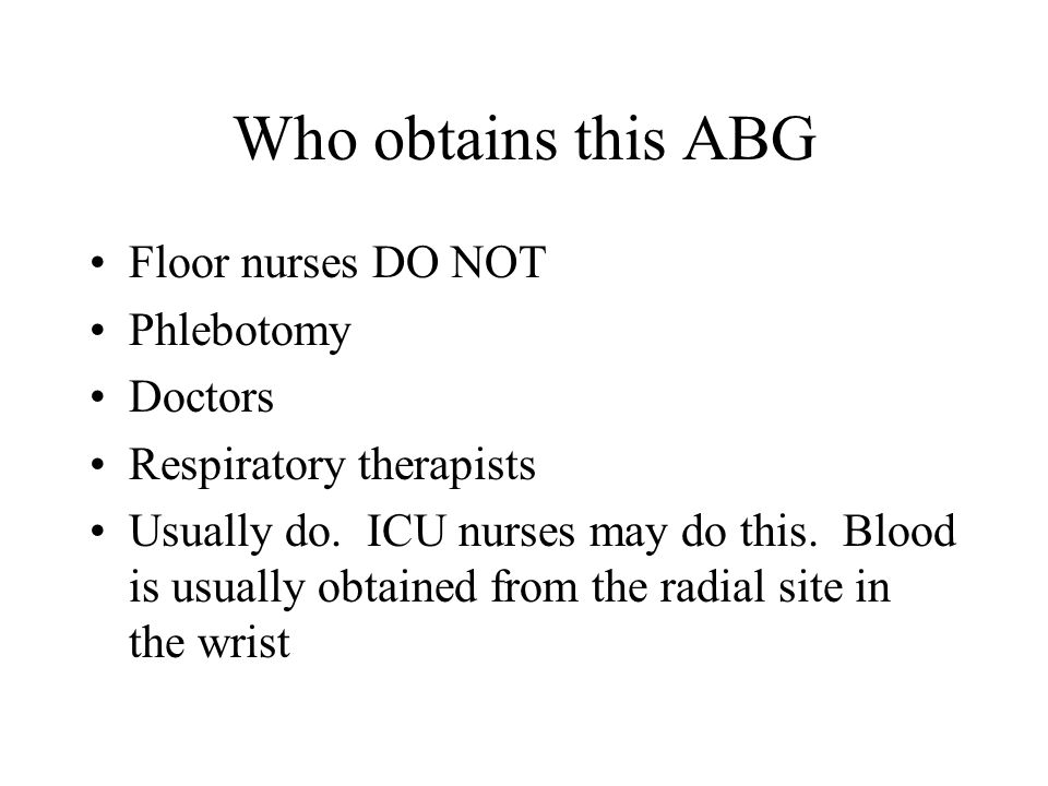 Who obtains this ABG Floor nurses DO NOT Phlebotomy Doctors Respiratory therapists Usually do. ICU nurses may do this. Blood is usually obtained from