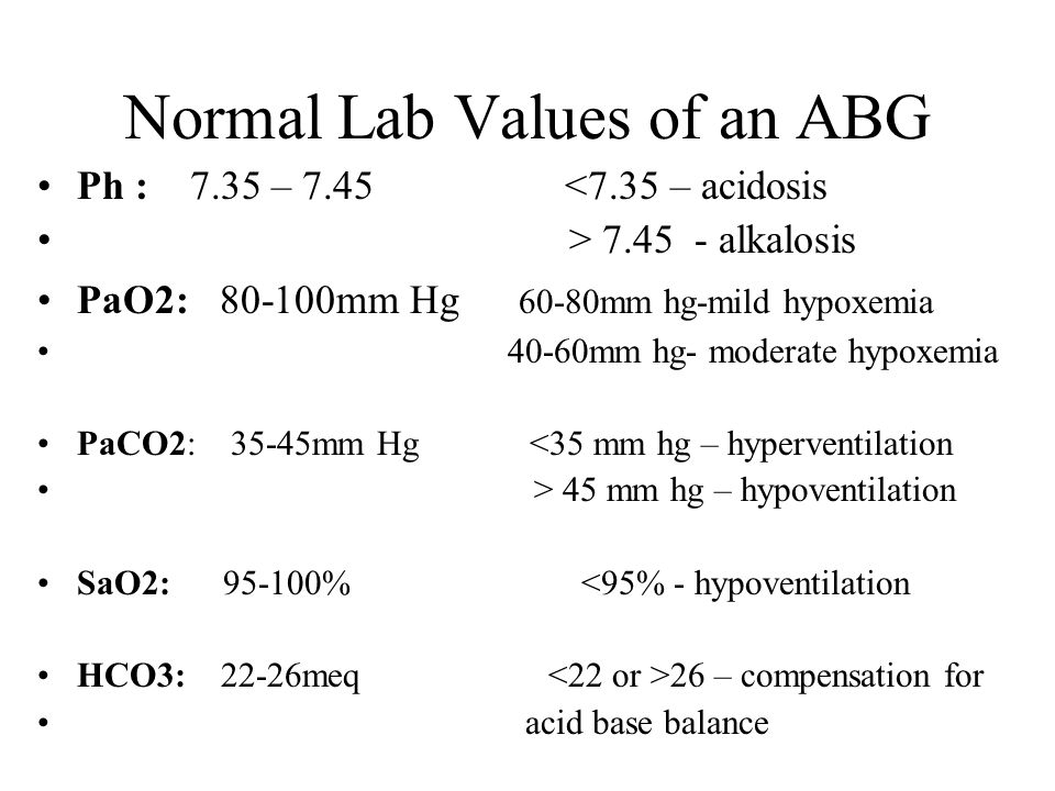 Normal Lab Values of an ABG Ph : 7.35 – 7.45 <7.35 – acidosis > 7.45 - alkalosis PaO2: 80-100mm Hg 60-80mm hg-mild hypoxemia 40-60mm hg- moderate hypo