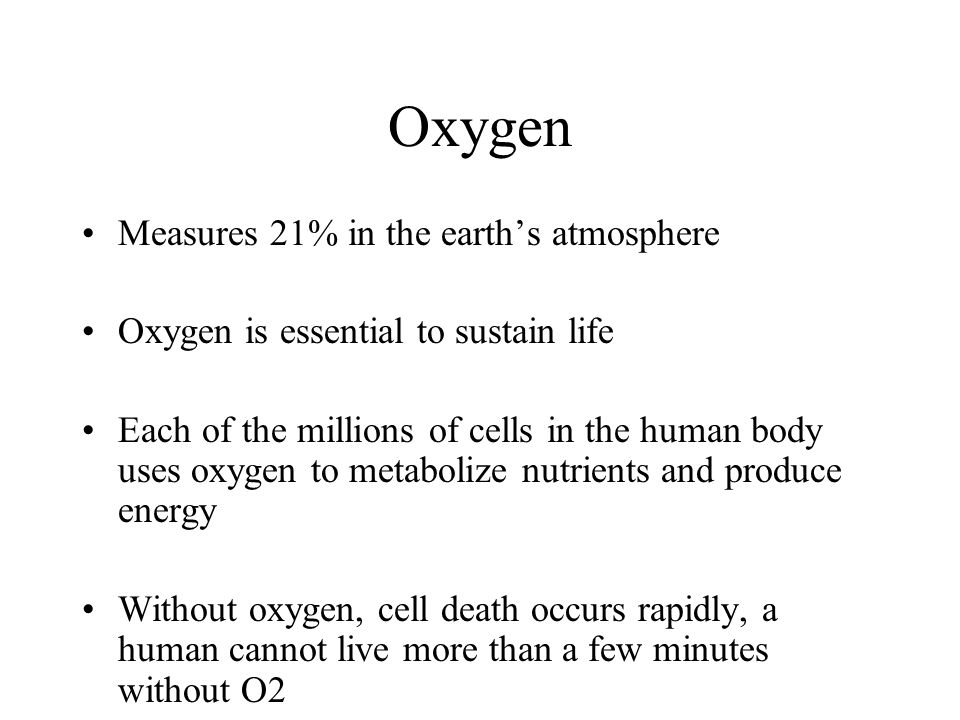Oxygen Measures 21% in the earths atmosphere Oxygen is essential to sustain life Each of the millions of cells in the human body uses oxygen to metabo