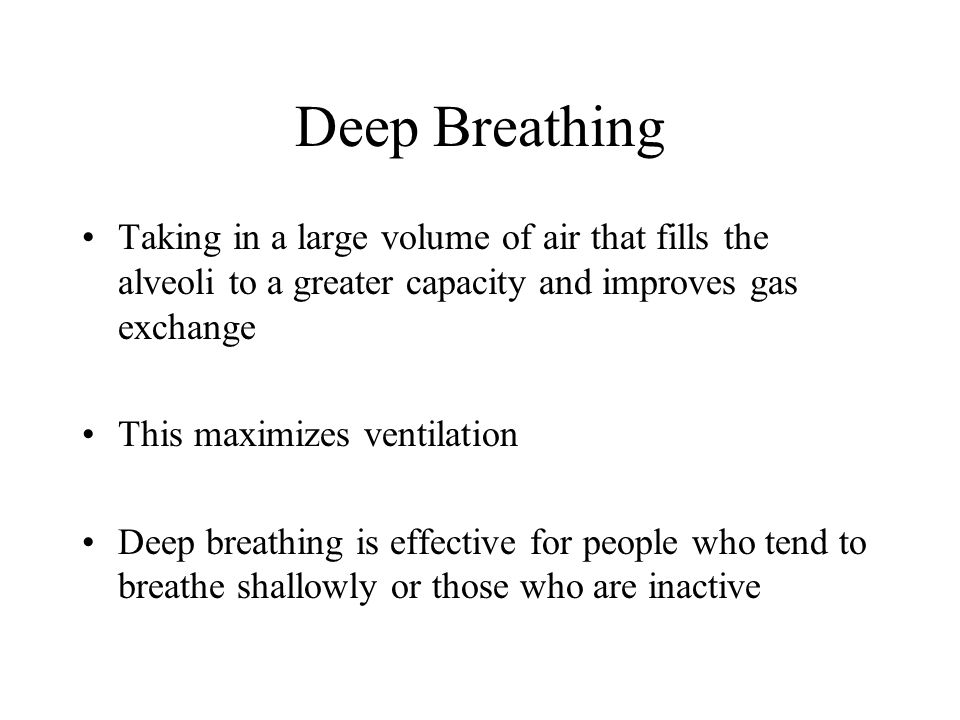 Deep Breathing Taking in a large volume of air that fills the alveoli to a greater capacity and improves gas exchange This maximizes ventilation Deep