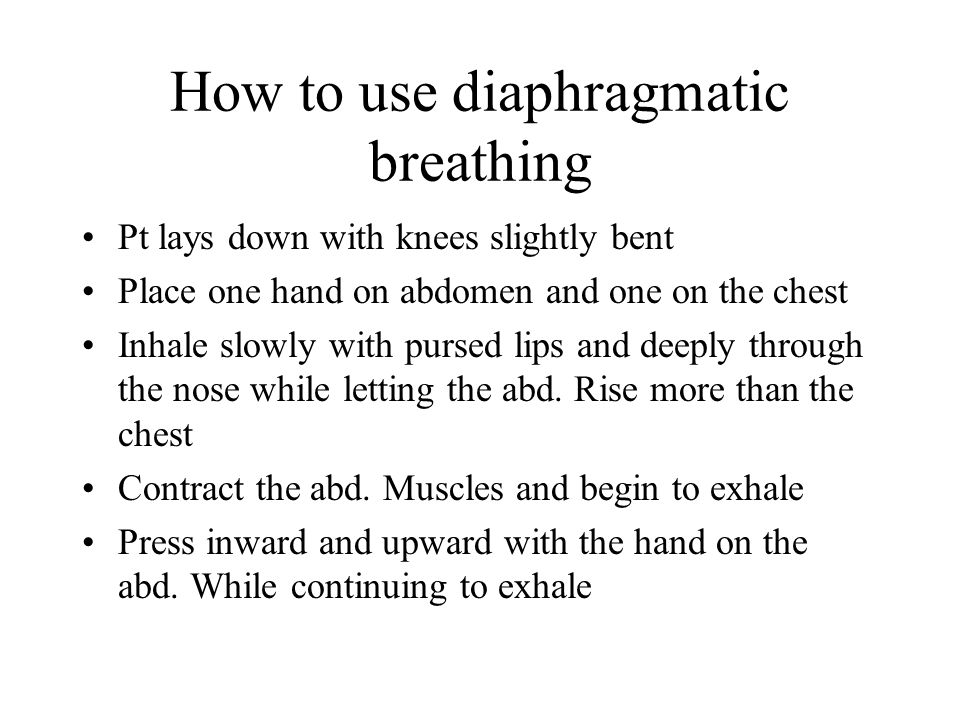 How to use diaphragmatic breathing Pt lays down with knees slightly bent Place one hand on abdomen and one on the chest Inhale slowly with pursed lips