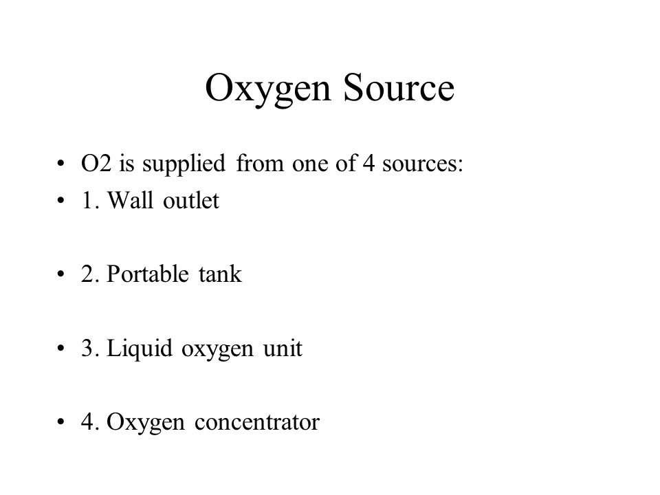 Oxygen Source O2 is supplied from one of 4 sources: 1. Wall outlet 2. Portable tank 3. Liquid oxygen unit 4. Oxygen concentrator