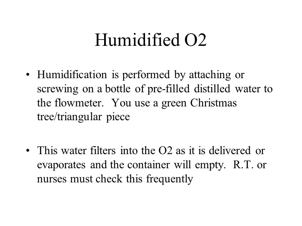 Humidified O2 Humidification is performed by attaching or screwing on a bottle of pre-filled distilled water to the flowmeter. You use a green Christm