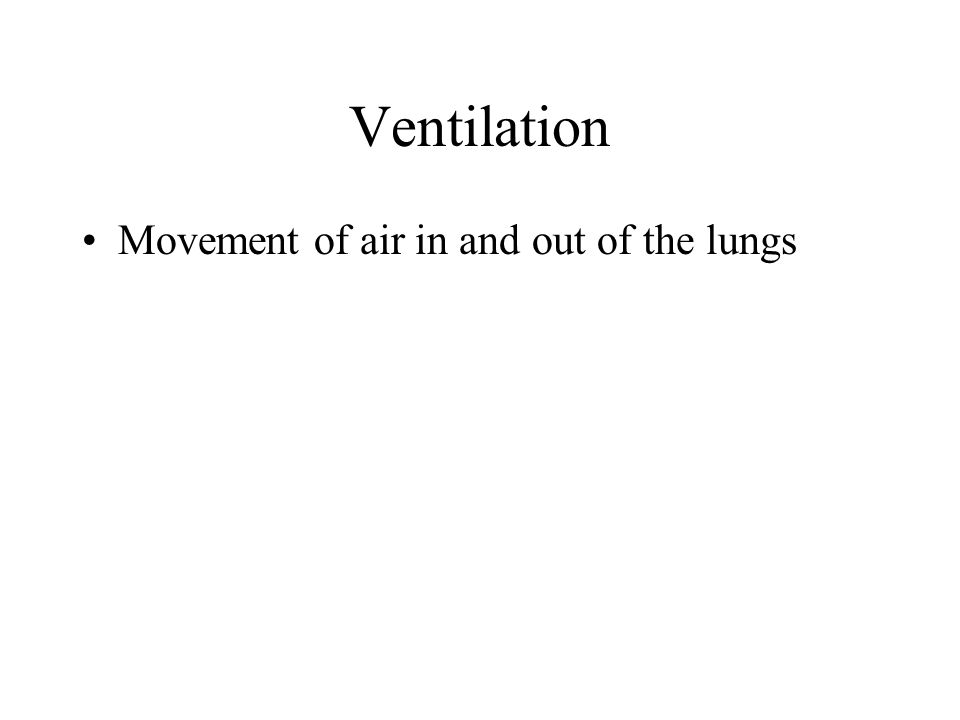 Ventilation Movement of air in and out of the lungs